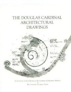 The Douglas Cardinal architectural drawings by Kathy E Zimon