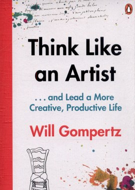 Think like an artist ... and lead a more creative, productive life by Will Gompertz