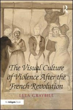 The visual culture of violence after the French Revolution by Lela Graybill