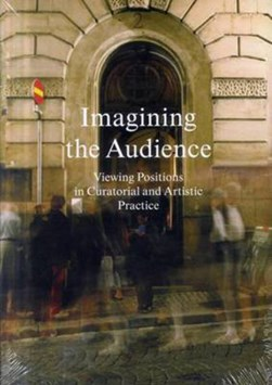 Imagining the Audience - Viewing Positions in Curatorial and Artistic Pract by