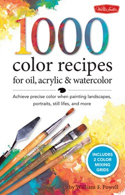 1000 color mixing recipes for oil, acrylic and watercolor by William F. Powell