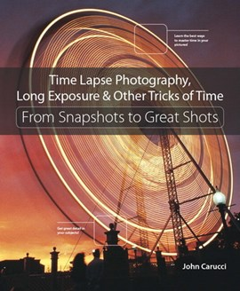 Time Lapse Photography Long Exposure & Other Tricks of Time by John Carucci