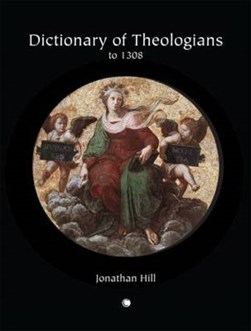 Dictionary of theologians to 1308 by Jonathan Hill