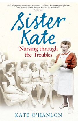 Sister Kate Nursing Through The Troubles by Kate O'Hanlon