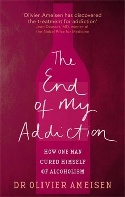 The End of My Addiction How One Man Cured Himself of Alcohol by Olivier Ameisen