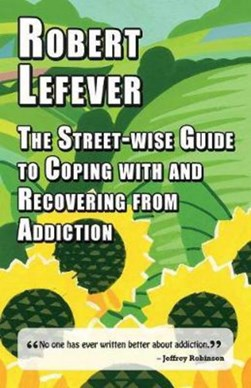 The Street-wise Guide to Coping with and Recovering from Addiction by Robert Lefever