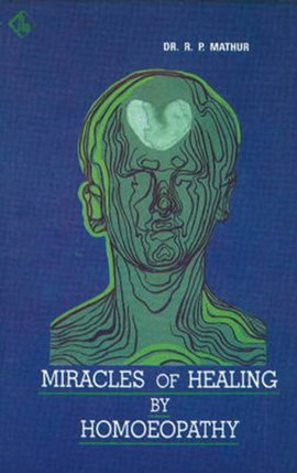 Miracles of Healing by Homoeopathy by Dr R P Mathur
