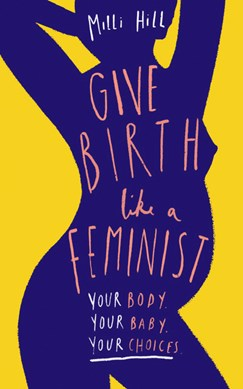 Book cover of Give Birth Like a Feminist book by Milli Hill