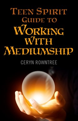 The teen spirit guide to working with mediumship by Ceryn Rowntree