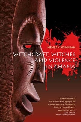 Witchcraft, witches, and violence in Ghana by Mensah Adinkrah