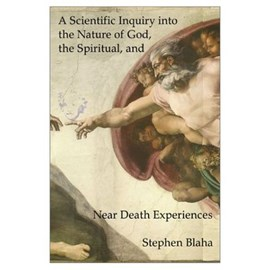A Scientific Inquiry Into the Nature of God, the Spiritual, and Near Death Experiences by Stephen Blaha