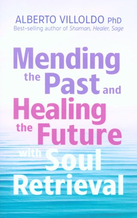 Mending the past and healing the future with soul retrieval by Alberto Villoldo