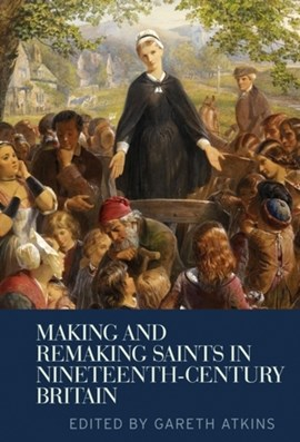Making and remaking saints in nineteenth-century Britain by Gareth Atkins
