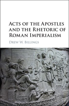 Acts of the Apostles and the rhetoric of Roman imperialism by Drew W Billings