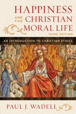 Happiness and the Christian moral life by Paul J Wadell