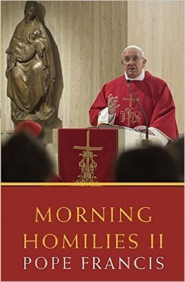 Morning homilies. II In the chapel of St. Martha's Guest House September 2, 2013-January 31, 2014 by Pope Francis