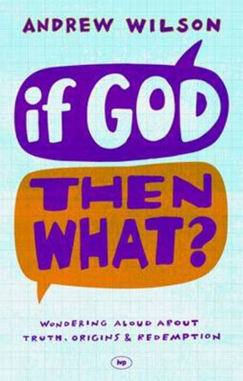 If God, then what? by Andrew Wilson