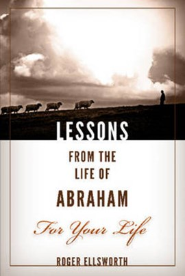 Lessons from the Life of Abraham For Your Life by Roger Ellsworth