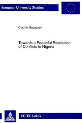 Towards a Peaceful Resolution of Conflicts in Nigeria With Particular Reference to Some Aspects of  by Casmir Maduakor