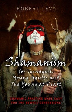 Shamanism for teenagers, young adults and the young at heart by Robert Lévy
