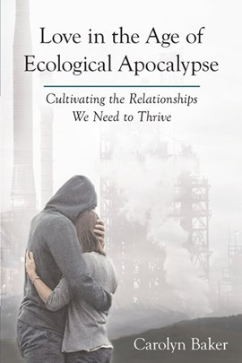 Love in the age of ecological apocalypse by Carolyn Baker