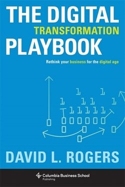 The digital transformation playbook rethink your business for the digital age by David L Rogers