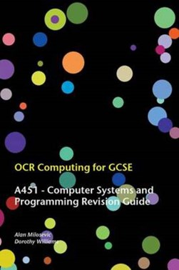 OCR computing for GCSE. A451, computer systems and programming revision guide by Alan Milosevic