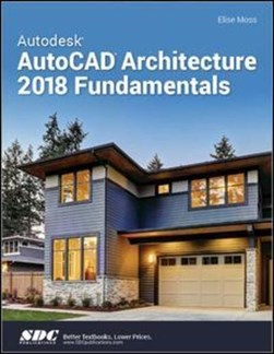 Autodesk AutoCAD Architecture 2018 Fundamentals by Elise Moss