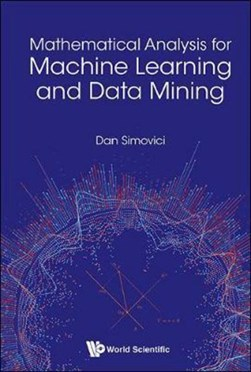 Mathematical analysis for machine learning and data mining by Dan A. Simovici
