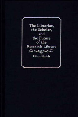 The librarian, the scholar, and the future of the research library by Eldred Smith