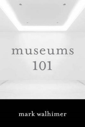 Museums 101 by Mark Walhimer
