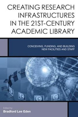 Creating research infrastructures in the 21st-century academic library by Bradford Lee Eden