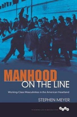 Manhood on the line ; working-class masculinities in the American heartland by Stephen Meyer