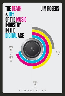 The death and life of the music industry in the digital age by Jim Rogers