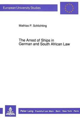 The Arrest of Ships in German and South African Law by Mathias P Schlichting