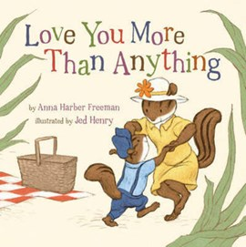 Love you more than anything by Anna Harber Freeman, illustrated by Jed Henry