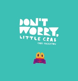 Don't worry, Little Crab by Chris Haughton