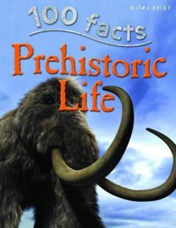 100 Facts Prehistoric Life by Richard Kelly