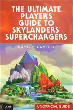 The ultimate player's guide to Skylanders Superchargers by Hayley Camille