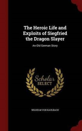 The Heroic Life and Exploits of Siegfried the Dragon Slayer by Wilhelm Von Kaulbach