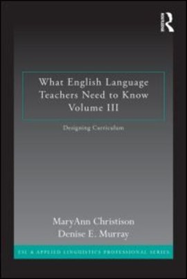 What English language teachers need to know. Volume III Designing curriculum by MaryAnn Christison