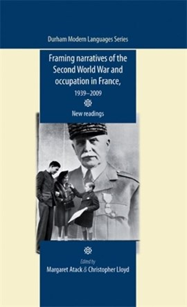 Framing narratives of the Second World War and occupation in France, 1939-2009 by Margaret Atack