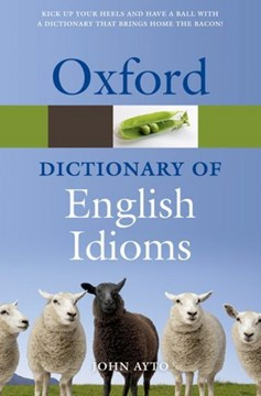 Oxford dictionary of English idioms by John Ayto