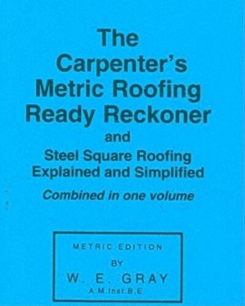 The carpenter's metric roofing ready reckoner; and, Steel square roofing explained and simplified by William Edrington Gray