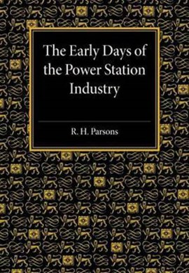 The early days of the power station industry by R. H. Parsons