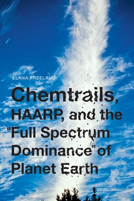 "Chemtrails, Haarp, and the ""full spectrum dominance"" of planet Earth by Elana M Freeland"
