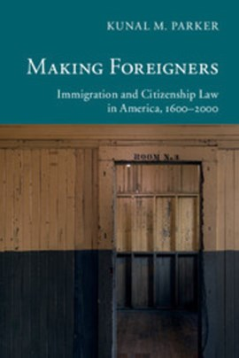 Making foreigners immigration and citizenship law in America, 1600-2000 by Kunal M. Parker