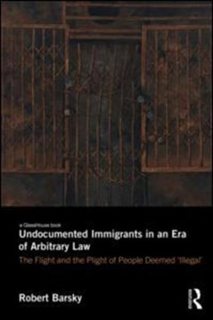 Undocumented immigrants in an era of arbitrary law by Robert F. Barsky