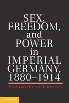 Sex, freedom, and power in Imperial Germany, 1880-1914 by Edward Ross Dickinson