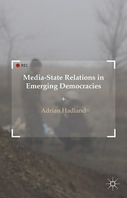 Media-state relations in emerging democracies by A. Hadland